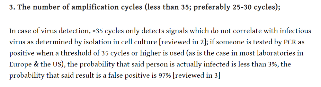 3. The number of amplification cycles (less than 35; preferably 25-30 cycles); In case of virus detection, >35 cycles only detects signals which do not correlate with infectious virus as determined by isolation in cell culture [reviewed in 2]; if someone is tested by PCR as positive when a threshold of 35 cycles or higher is used (as is the case in most laboratories in Europe & the US), the probability that said person is actually infected is less than 3%, the probability that said result is a false positive is 97% [reviewed in 3].
